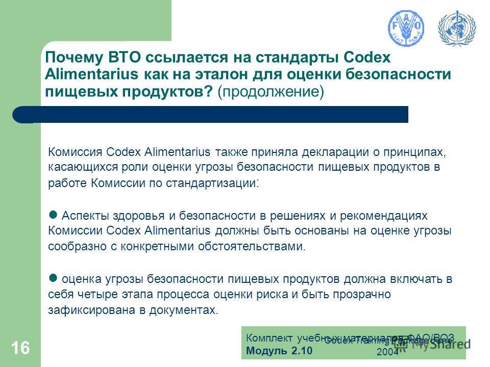 Комплект учебных материалов ФАО/ВОЗ Модуль 2.10 Codex Training Package June 2004 16 Почему ВТО ссылается на стандарты Codex Alimentarius как на эталон для оценки безопасности пищевых продуктов? (продолжение) Комиссия Codex Alimentarius также приняла
