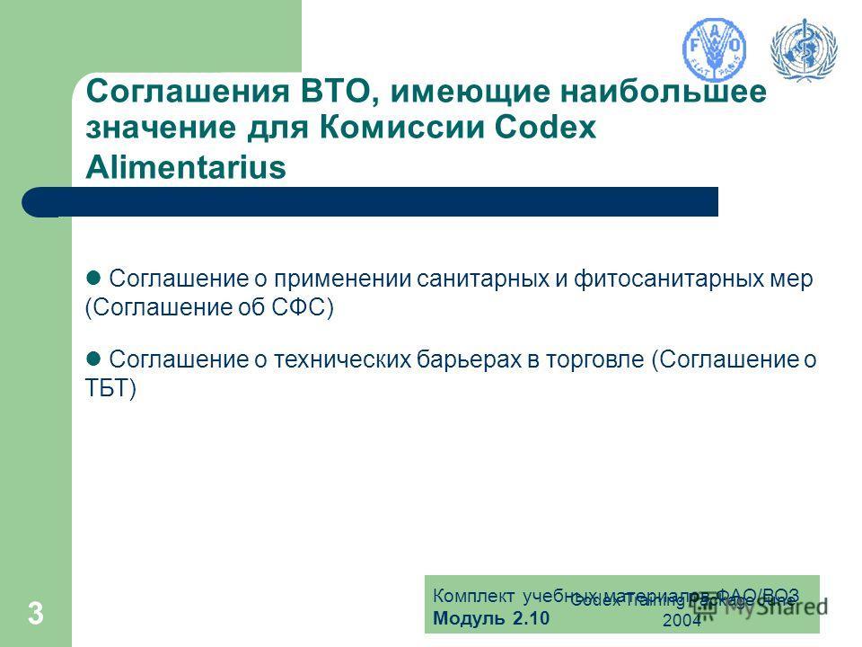 Комплект учебных материалов ФАО/ВОЗ Модуль 2.10 Codex Training Package June 2004 3 Соглашения ВТО, имеющие наибольшее значение для Комиссии Codex Alimentarius Соглашение о применении санитарных и фитосанитарных мер (Соглашение об СФС) Соглашение о те