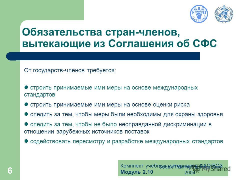Комплект учебных материалов ФАО/ВОЗ Модуль 2.10 Codex Training Package June 2004 6 Обязательства стран-членов, вытекающие из Соглашения об СФС От государств-членов требуется: строить принимаемые ими меры на основе международных стандартов строить при
