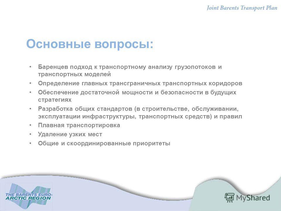 Основные вопросы: Баренцев подход к транспортному анализу грузопотоков и транспортных моделей Определение главных трансграничных транспортных коридоров Обеспечение достаточной мощности и безопасности в будущих стратегиях Разработка общих стандартов (