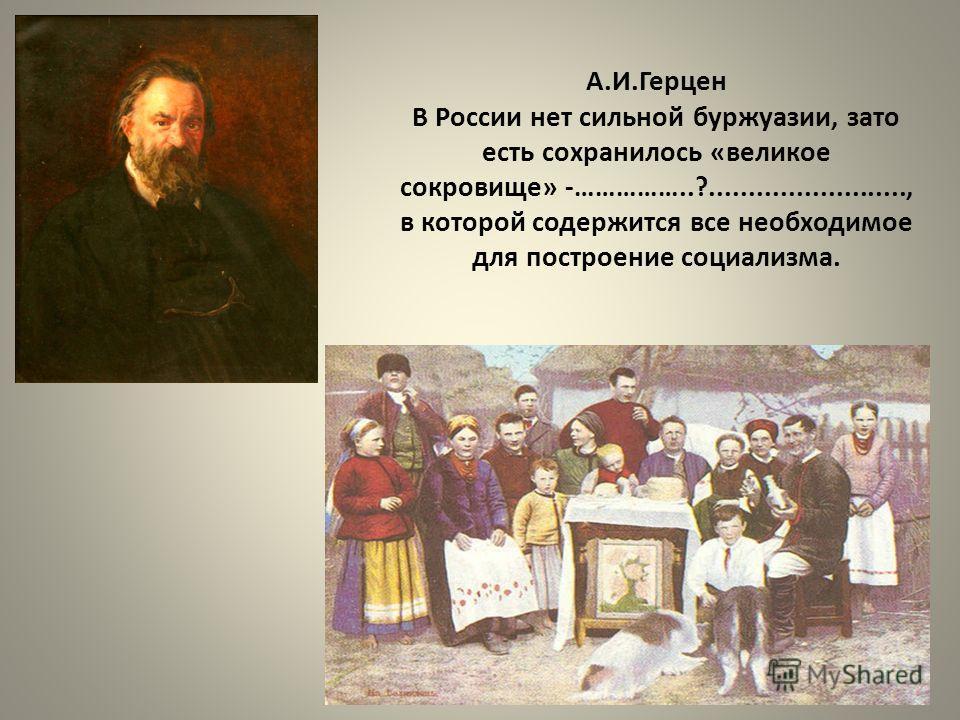 А.И.Герцен В России нет сильной буржуазии, зато есть сохранилось «великое сокровище» -……………..?........................., в которой содержится все необходимое для построение социализма.