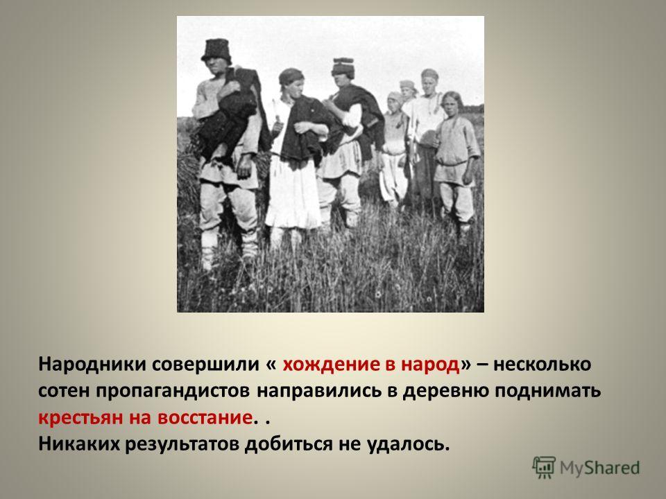 Народники совершили « хождение в народ» – несколько сотен пропагандистов направились в деревню поднимать крестьян на восстание.. Никаких результатов добиться не удалось.