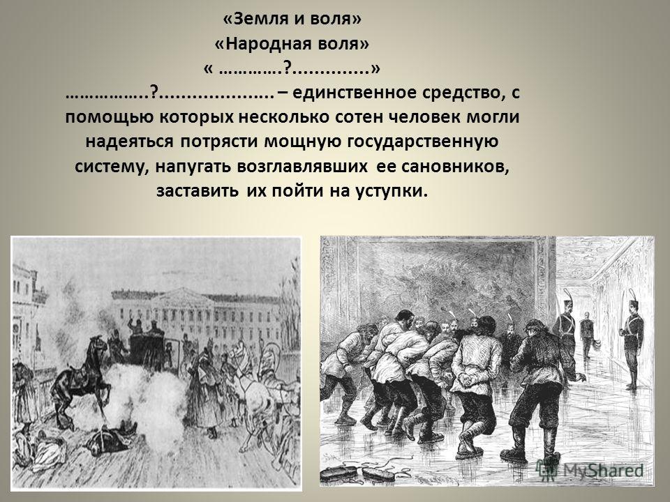 «Земля и воля» «Народная воля» « ………….?..............» ……………..?..................... – единственное средство, с помощью которых несколько сотен человек могли надеяться потрясти мощную государственную систему, напугать возглавлявших ее сановников, зас