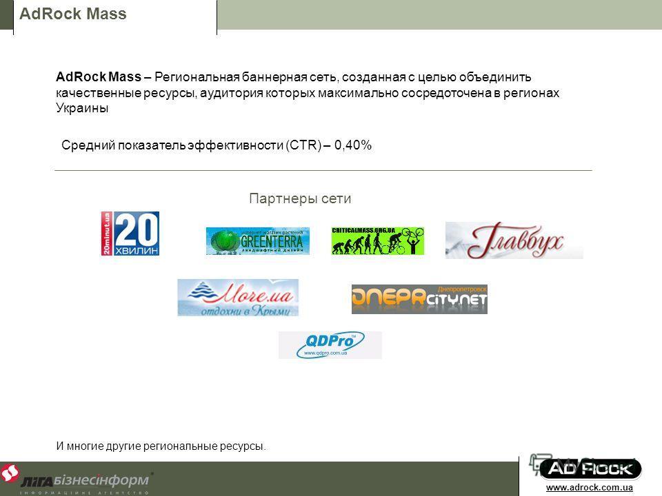 AdRock Mass AdRock Mass – Региональная баннерная сеть, созданная с целью объединить качественные ресурсы, аудитория которых максимально сосредоточена в регионах Украины Партнеры сети И многие другие региональные ресурсы. Средний показатель эффективно