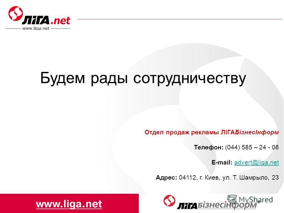 Будем рады сотрудничеству Отдел продаж рекламы ЛІГАБізнесІнформ Телефон: (044) 585 – 24 - 06 E-mail: advert@liga.netadvert@liga.net Адрес: 04112, г. Киев, ул. Т. Шамрыло, 23