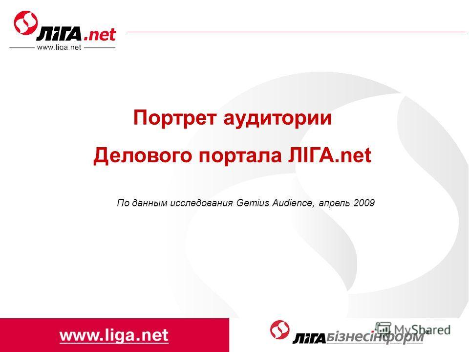 Портрет аудитории Делового портала ЛІГА.net По данным исследования Gemius Audience, апрель 2009