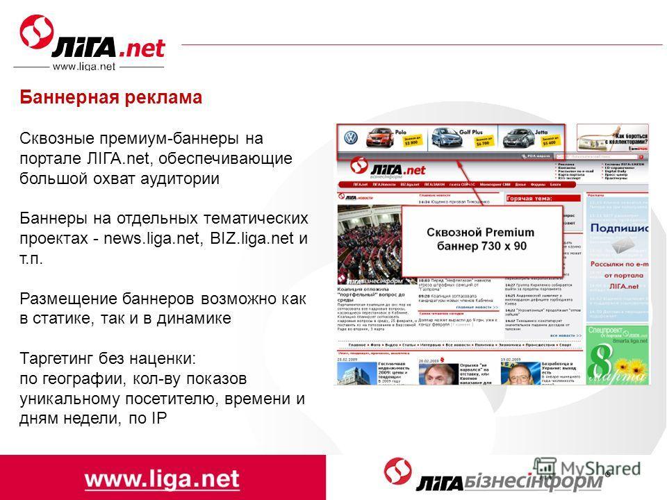 Баннерная реклама Сквозные премиум-баннеры на портале ЛІГА.net, обеспечивающие большой охват аудитории Баннеры на отдельных тематических проектах - news.liga.net, BIZ.liga.net и т.п. Размещение баннеров возможно как в статике, так и в динамике Таргет