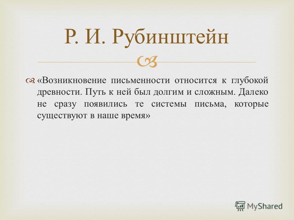 « Возникновение письменности относится к глубокой древности. Путь к ней был долгим и сложным. Далеко не сразу появились те системы письма, которые существуют в наше время » Р. И. Рубинштейн