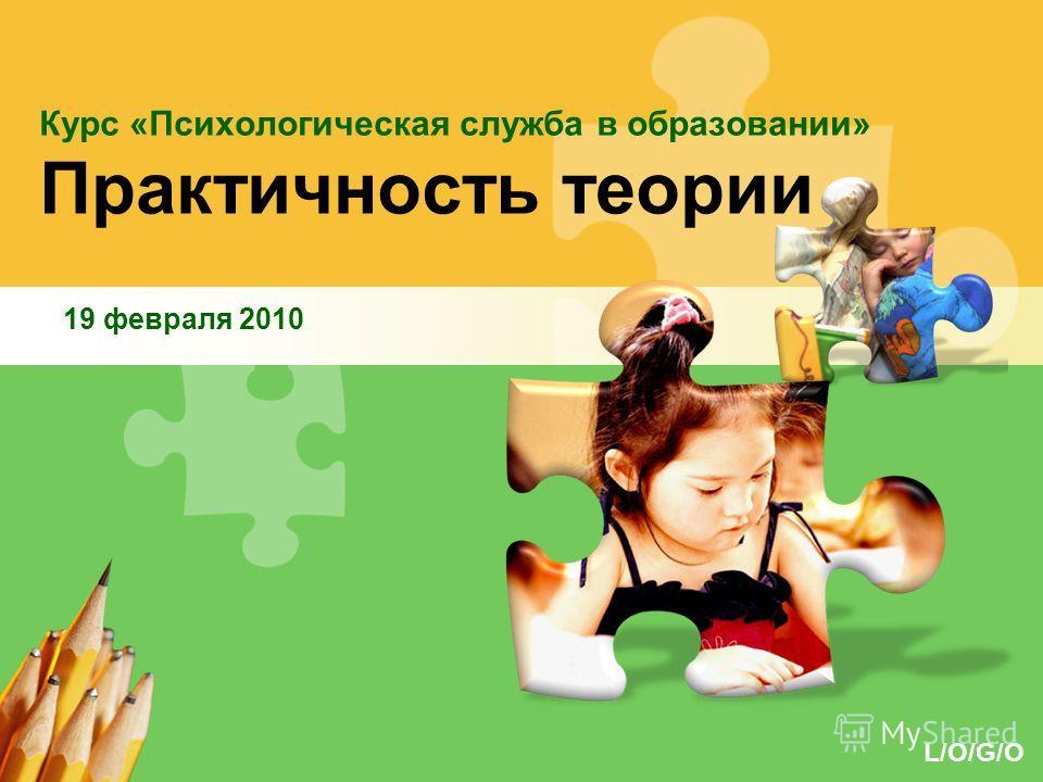 L/O/G/O Курс «Психологическая служба в образовании» Практичность теории 19 февраля 2010
