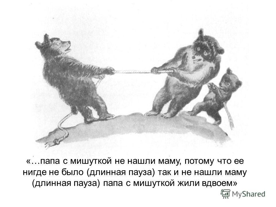 «…папа с мишуткой не нашли маму, потому что ее нигде не было (длинная пауза) так и не нашли маму (длинная пауза) папа с мишуткой жили вдвоем»