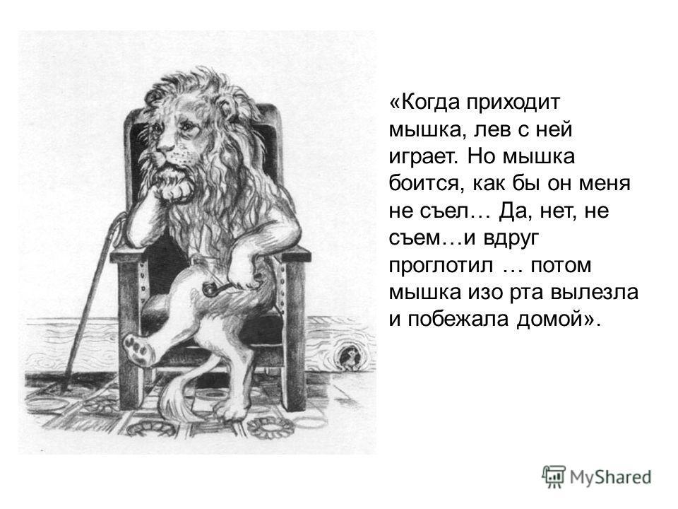 «Когда приходит мышка, лев с ней играет. Но мышка боится, как бы он меня не съел… Да, нет, не съем…и вдруг проглотил … потом мышка изо рта вылезла и побежала домой».