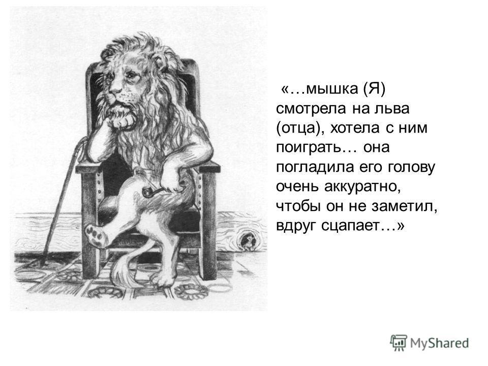 «…мышка (Я) смотрела на льва (отца), хотела с ним поиграть… она погладила его голову очень аккуратно, чтобы он не заметил, вдруг сцапает…»