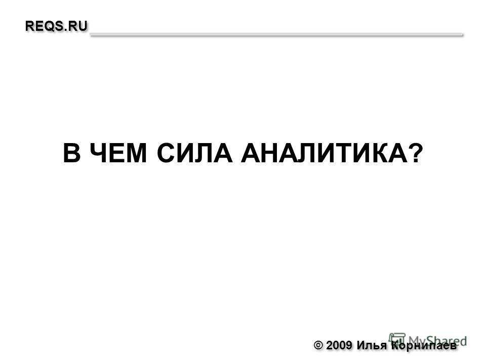 © 2009 Илья Корнипаев REQS.RU В ЧЕМ СИЛА АНАЛИТИКА?