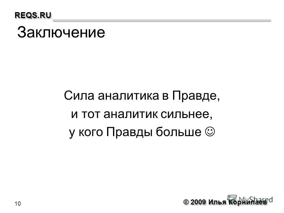 © 2009 Илья Корнипаев REQS.RU Заключение Сила аналитика в Правде, и тот аналитик сильнее, у кого Правды больше 10