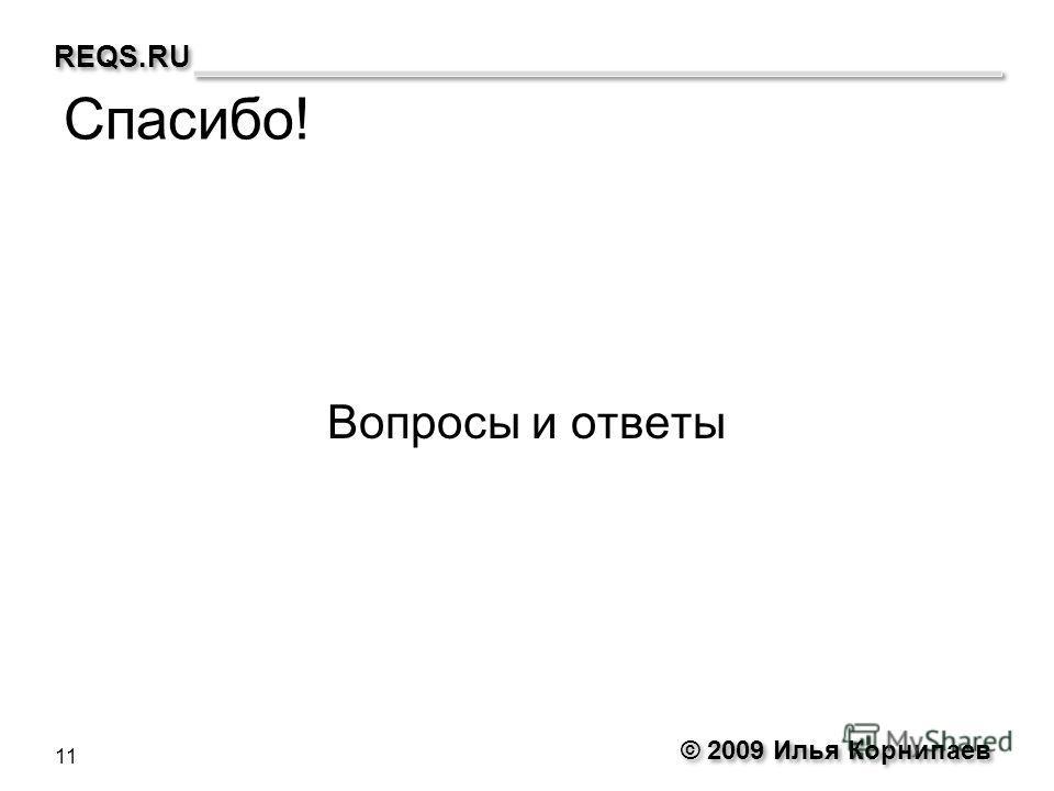 © 2009 Илья Корнипаев REQS.RU Спасибо! Вопросы и ответы 11