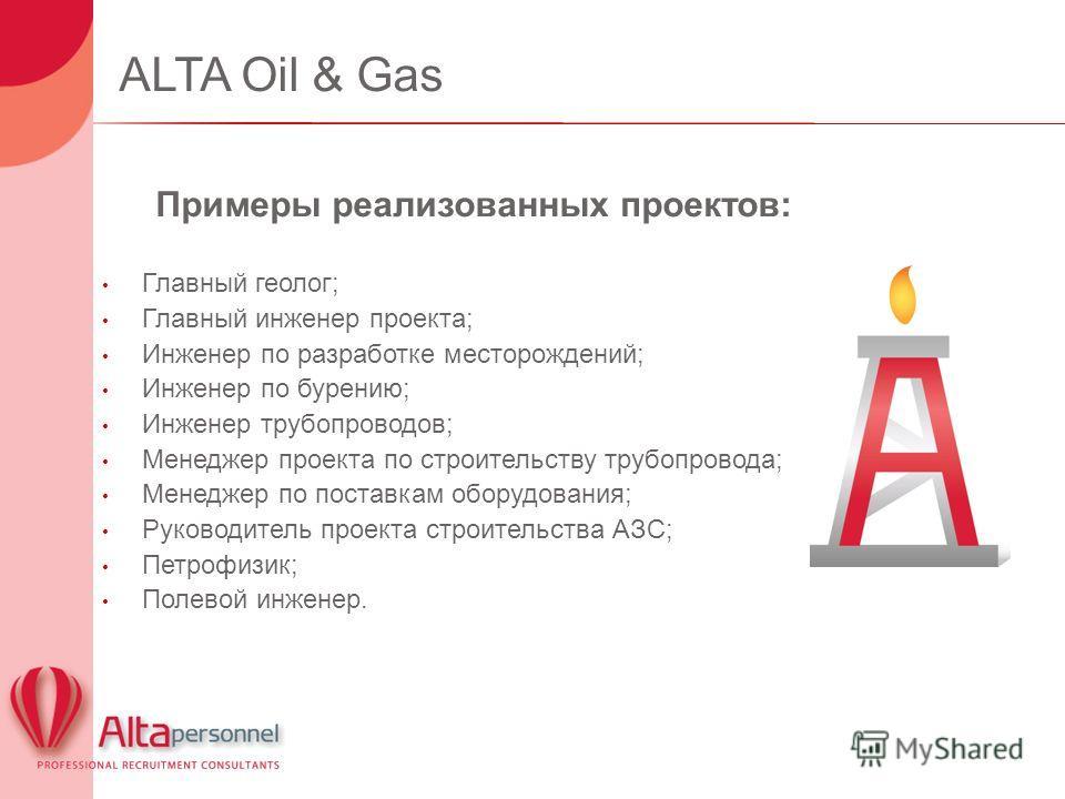 ALTA Oil & Gas Примеры реализованных проектов: Главный геолог; Главный инженер проекта; Инженер по разработке месторождений; Инженер по бурению; Инженер трубопроводов; Менеджер проекта по строительству трубопровода; Менеджер по поставкам оборудования