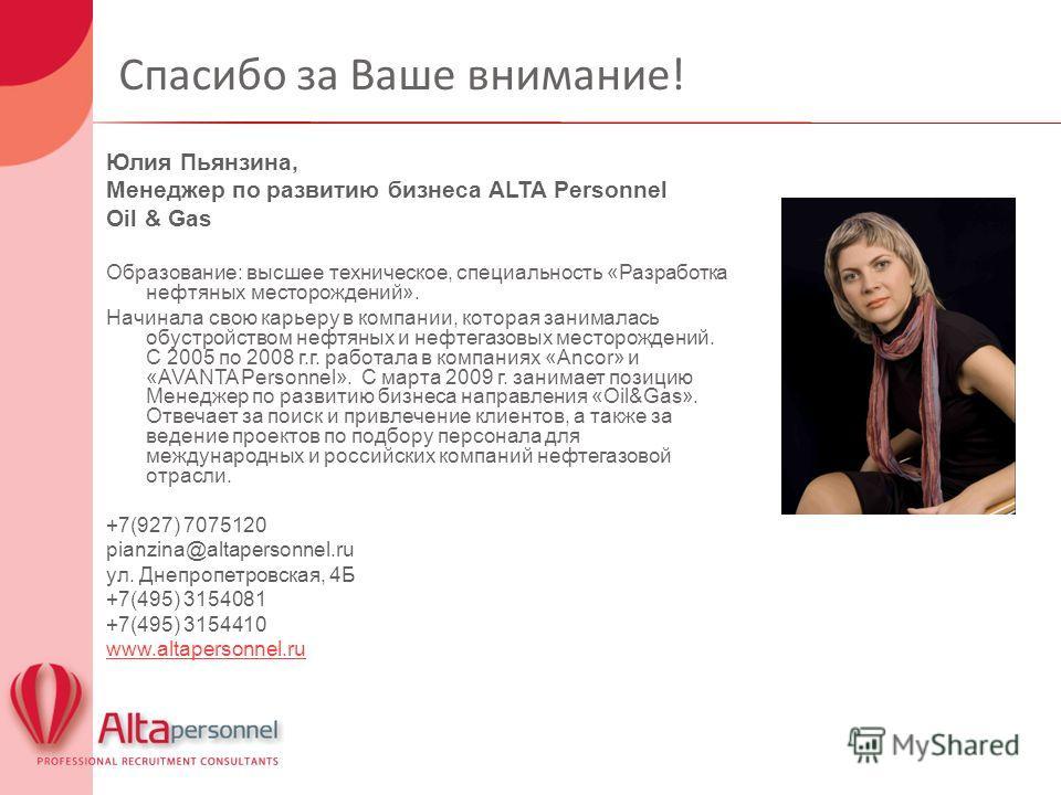 Спасибо за Ваше внимание! Юлия Пьянзина, Менеджер по развитию бизнеса ALTA Personnel Oil & Gas Образование: высшее техническое, специальность «Разработка нефтяных месторождений». Начинала свою карьеру в компании, которая занималась обустройством нефт