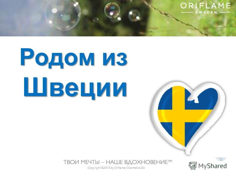 Copyright ©2013 by Oriflame Cosmetics SA Родом из Швеции