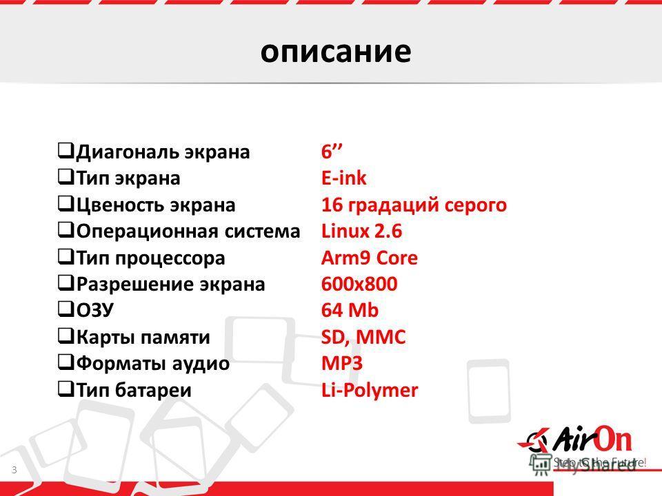 описание Диагональ экрана6 Тип экранаE-ink Цвеность экрана16 градаций серого Операционная системаLinux 2.6 Тип процессораArm9 Core Разрешение экрана600x800 ОЗУ64 Mb Карты памятиSD, MMC Форматы аудиоMP3 Тип батареиLi-Polymer 3