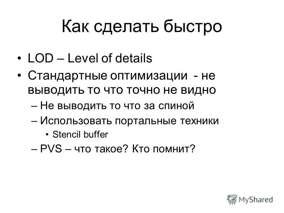 Как сделать быстро LOD – Level of details Стандартные оптимизации - не выводить то что точно не видно –Не выводить то что за спиной –Использовать портальные техники Stencil buffer –PVS – что такое? Кто помнит?