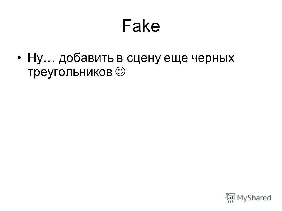 Fake Ну… добавить в сцену еще черных треугольников