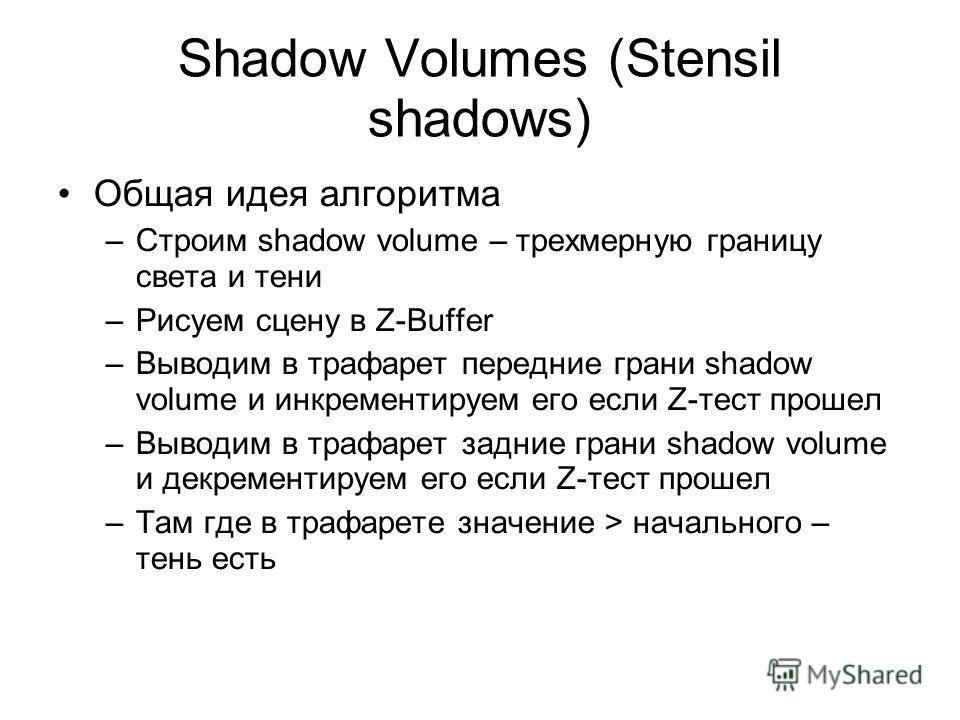 Shadow Volumes (Stensil shadows) Общая идея алгоритма –Строим shadow volume – трехмерную границу света и тени –Рисуем сцену в Z-Buffer –Выводим в трафарет передние грани shadow volume и инкрементируем его если Z-тест прошел –Выводим в трафарет задние
