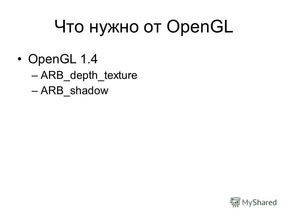 Что нужно от OpenGL OpenGL 1.4 –ARB_depth_texture –ARB_shadow