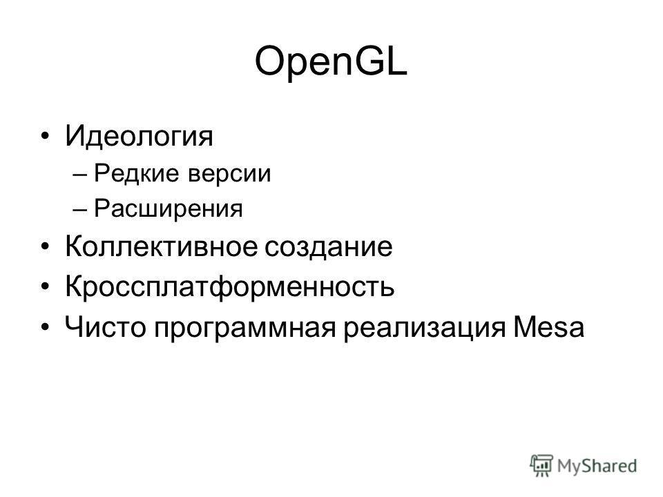 OpenGL Идеология –Редкие версии –Расширения Коллективное создание Кроссплатформенность Чисто программная реализация Mesa