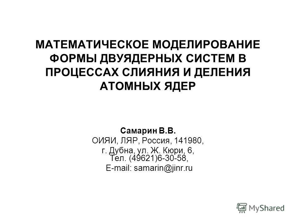 МАТЕМАТИЧЕСКОЕ МОДЕЛИРОВАНИЕ ФОРМЫ ДВУЯДЕРНЫХ СИСТЕМ В ПРОЦЕССАХ СЛИЯНИЯ И ДЕЛЕНИЯ АТОМНЫХ ЯДЕР Самарин В.В. ОИЯИ, ЛЯР, Россия, 141980, г. Дубна, ул. Ж. Кюри, 6, Тел. (49621)6-30-58, E-mail: samarin@jinr.ru