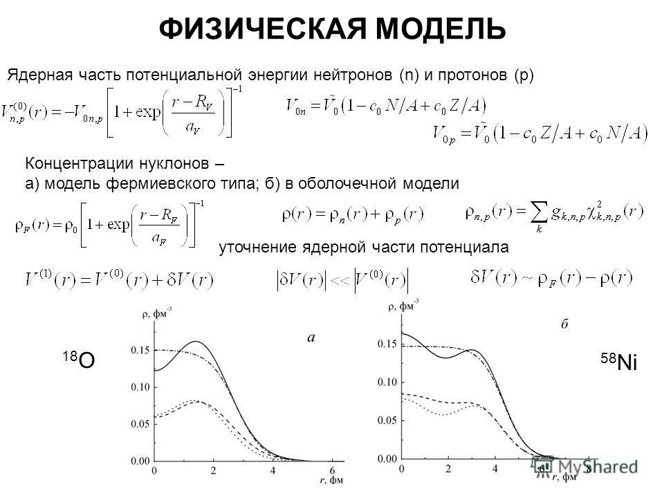 ФИЗИЧЕСКАЯ МОДЕЛЬ Ядерная часть потенциальной энергии нейтронов (n) и протонов (p) Концентрации нуклонов – а) модель фермиевского типа; б) в оболочечной модели уточнение ядерной части потенциала 18 О 58 Ni