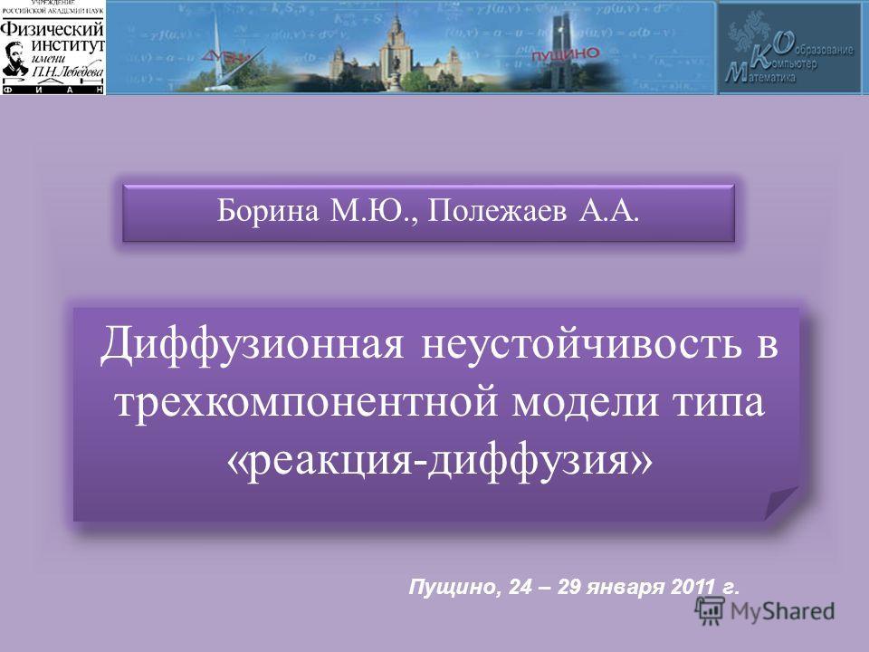 Диффузионная неустойчивость в трехкомпонентной модели типа «реакция-диффузия» Борина М.Ю., Полежаев А.А. Пущино, 24 – 29 января 2011 г.