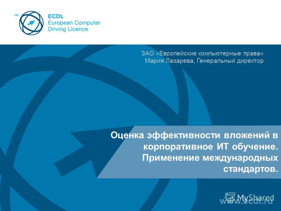 Оценка эффективности вложений в корпоративное ИТ обучение. Применение международных стандартов. ЗАО «Европейские компьютерные права» Мария Лазарева, Генеральный директор