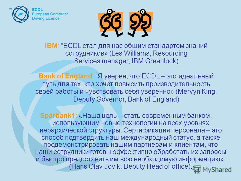 IBM: ECDL стал для нас общим стандартом знаний сотрудников» (Les Williams, Resourcing Services manager, IBM Greenlock) Bank of England: Я уверен, что ECDL – это идеальный путь для тех, кто хочет повысить производительность своей работы и чувствовать