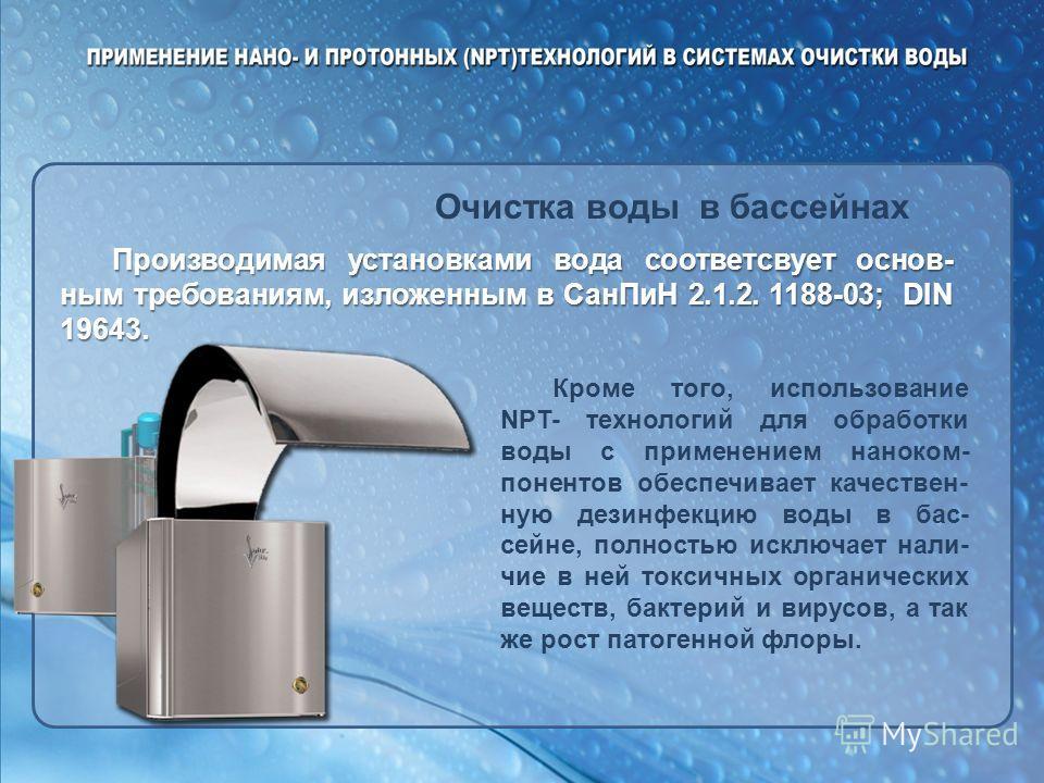 Очистка воды в бассейнах Производимая установками вода соответсвует основ- ным требованиям, изложенным в СанПиН 2.1.2. 1188-03; DIN 19643. Кроме того, использование NPT- технологий для обработки воды с применением наноком- понентов обеспечивает качес