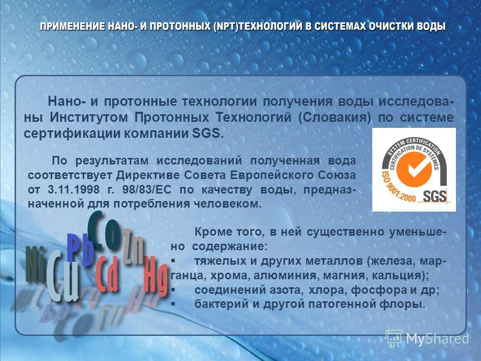 Нано- и протонные технологии получения воды исследова- ны Институтом Протонных Технологий (Словакия) по системе сертификации компании SGS. По результатам исследований полученная вода соответствует Директиве Совета Европейского Союза от 3.11.1998 г. 9