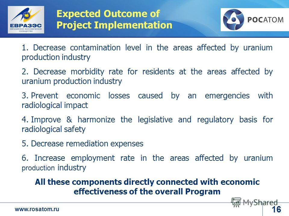www.rosatom.ru Expected Outcome of Project Implementation 1. Decrease contamination level in the areas affected by uranium production industry 2. Decrease morbidity rate for residents at the areas affected by uranium production industry 3. Prevent ec