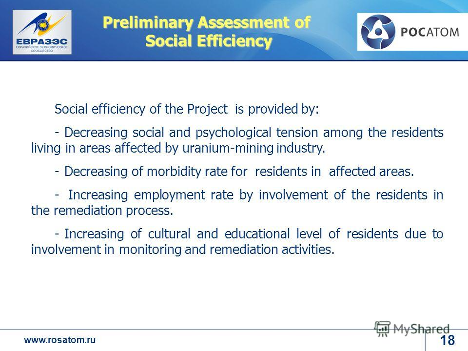 www.rosatom.ru Preliminary Assessment of Social Efficiency Social efficiency of the Project is provided by: -Decreasing social and psychological tension among the residents living in areas affected by uranium-mining industry. -Decreasing of morbidity