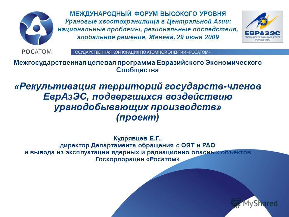 Межгосударственная целевая программа Евразийского Экономического Сообщества «Рекультивация территорий государств-членов ЕврАзЭС, подвергшихся воздействию уранодобывающих производств» (проект) Кудрявцев Е.Г., директор Департамента обращения с ОЯТ и РА