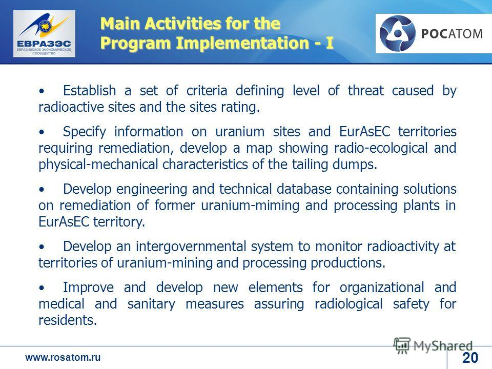 www.rosatom.ru Main Activities for the Program Implementation - I Establish a set of criteria defining level of threat caused by radioactive sites and the sites rating. Specify information on uranium sites and EurAsEC territories requiring remediatio