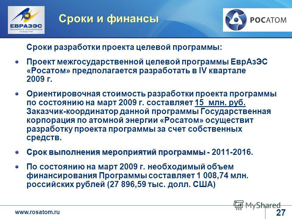 www.rosatom.ru Сроки и финансы Сроки разработки проекта целевой программы: Проект межгосударственной целевой программы ЕврАзЭС «Росатом» предполагается разработать в IV квартале 2009 г. Ориентировочная стоимость разработки проекта программы по состоя