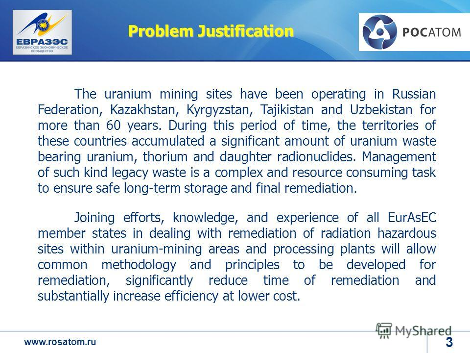 www.rosatom.ru Problem Justification The uranium mining sites have been operating in Russian Federation, Kazakhstan, Kyrgyzstan, Tajikistan and Uzbekistan for more than 60 years. During this period of time, the territories of these countries accumula
