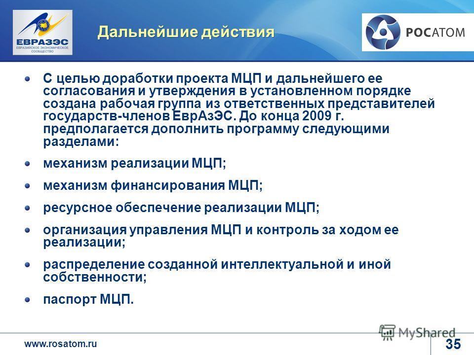 www.rosatom.ru Дальнейшие действия С целью доработки проекта МЦП и дальнейшего ее согласования и утверждения в установленном порядке создана рабочая группа из ответственных представителей государств-членов ЕврАзЭС. До конца 2009 г. предполагается доп