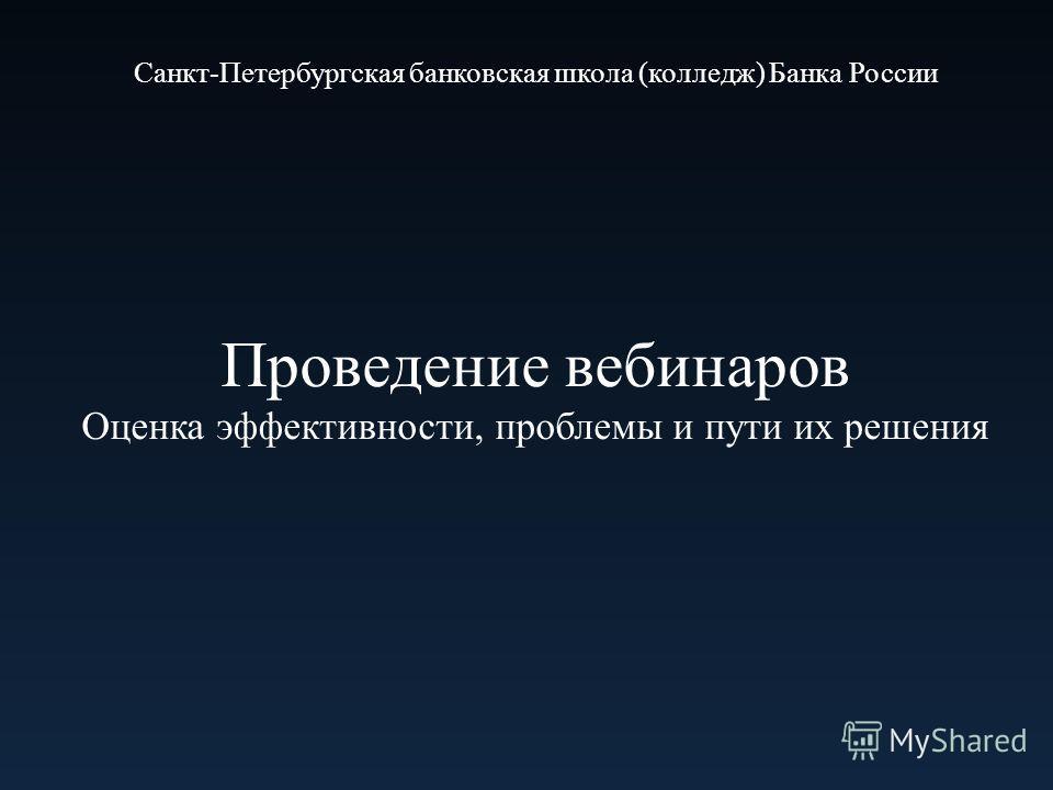 Проведение вебинаров Оценка эффективности, проблемы и пути их решения Санкт-Петербургская банковская школа (колледж) Банка России