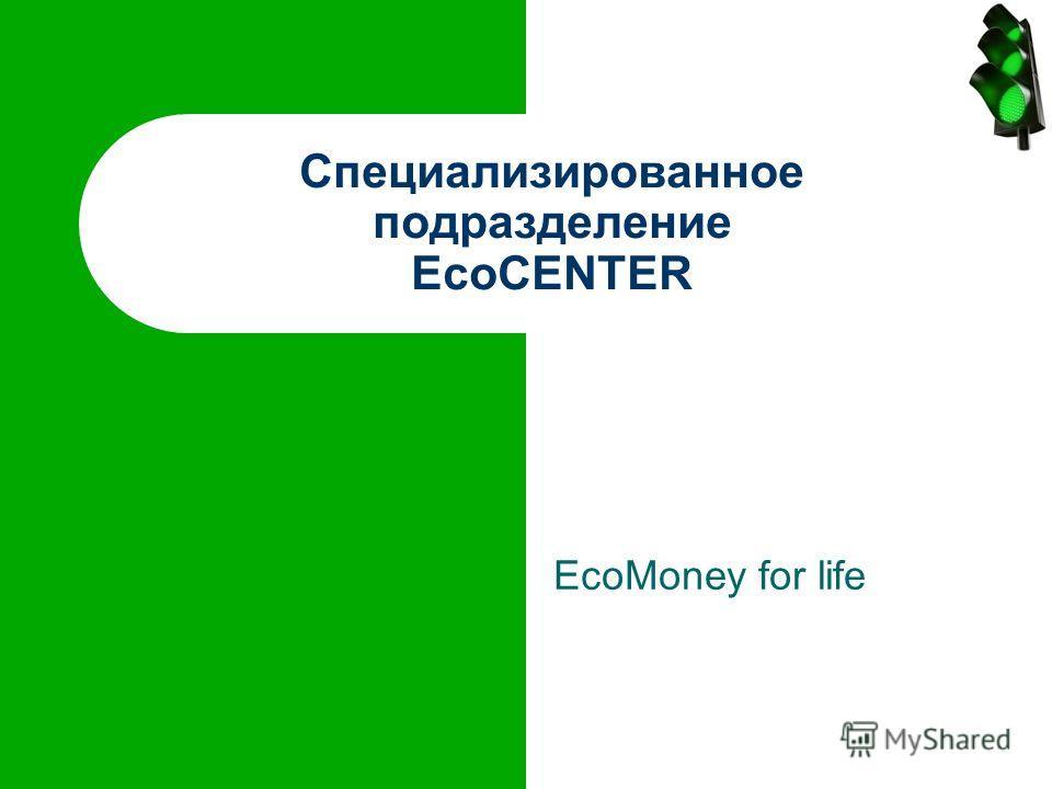 EcoMoney for life Специализированное подразделение EcoCENTER