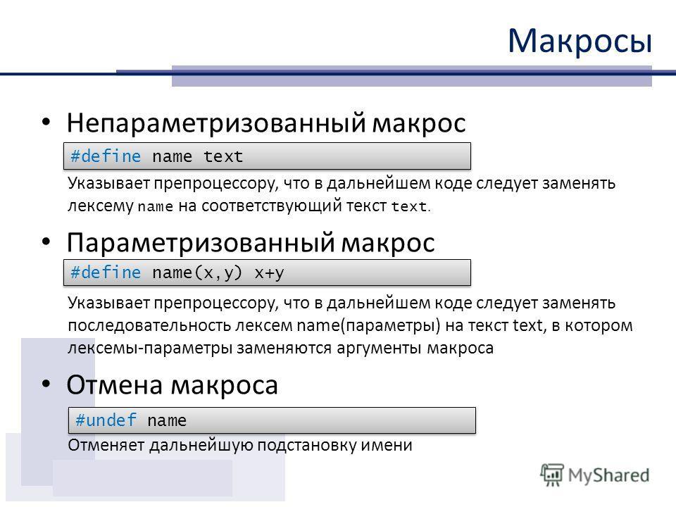Макросы Непараметризованный макрос Указывает препроцессору, что в дальнейшем коде следует заменять лексему name на соответствующий текст text. Параметризованный макрос Указывает препроцессору, что в дальнейшем коде следует заменять последовательность
