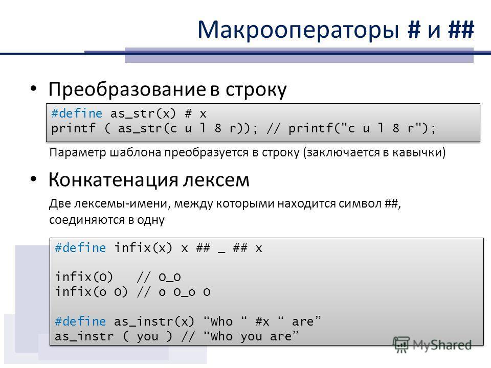Макрооператоры # и ## Преобразование в строку Параметр шаблона преобразуется в строку (заключается в кавычки) Конкатенация лексем Две лексемы-имени, между которыми находится символ ##, соединяются в одну #define as_str(x) # x printf ( as_str(c u l 8