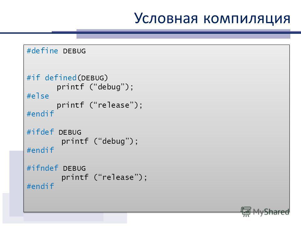 Условная компиляция #define DEBUG #if defined(DEBUG) printf (debug); #else printf (release); #endif #ifdef DEBUG printf (debug); #endif #ifndef DEBUG printf (release); #endif #define DEBUG #if defined(DEBUG) printf (debug); #else printf (release); #e