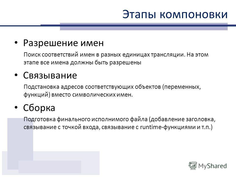 Этапы компоновки Разрешение имен Поиск соответствий имен в разных единицах трансляции. На этом этапе все имена должны быть разрешены Связывание Подстановка адресов соответствующих объектов (переменных, функций) вместо символических имен. Сборка Подго