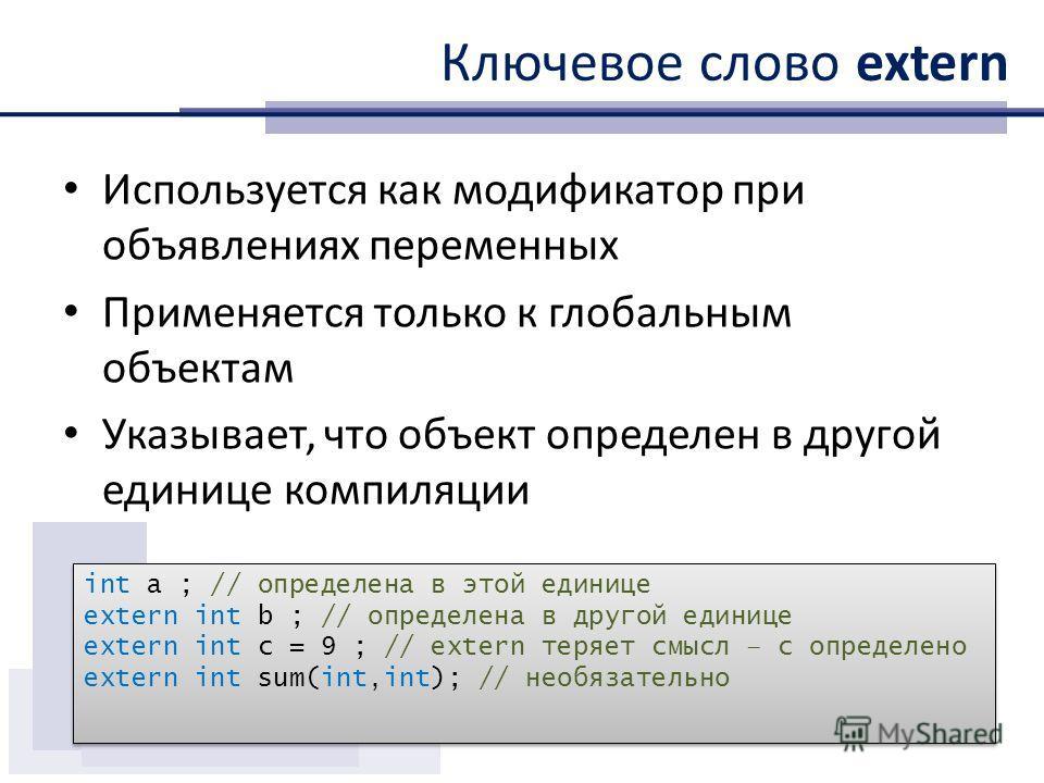 Ключевое слово extern Используется как модификатор при объявлениях переменных Применяется только к глобальным объектам Указывает, что объект определен в другой единице компиляции int a ; // определена в этой единице extern int b ; // определена в дру