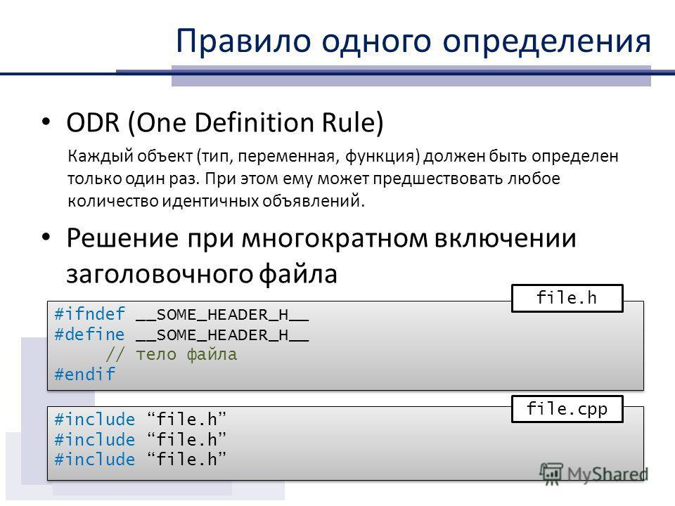 Правило одного определения ODR (One Definition Rule) Каждый объект (тип, переменная, функция) должен быть определен только один раз. При этом ему может предшествовать любое количество идентичных объявлений. Решение при многократном включении заголово